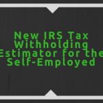 New IRS Tax Withholding Estimator for the Self-Employed